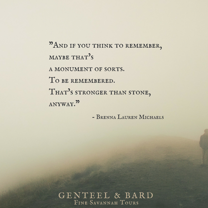 """And if you think to remember, maybe that's a monument of sorts. To be remembered. That's stronger than stone, anyway."" Brenna Lauren Michaels 