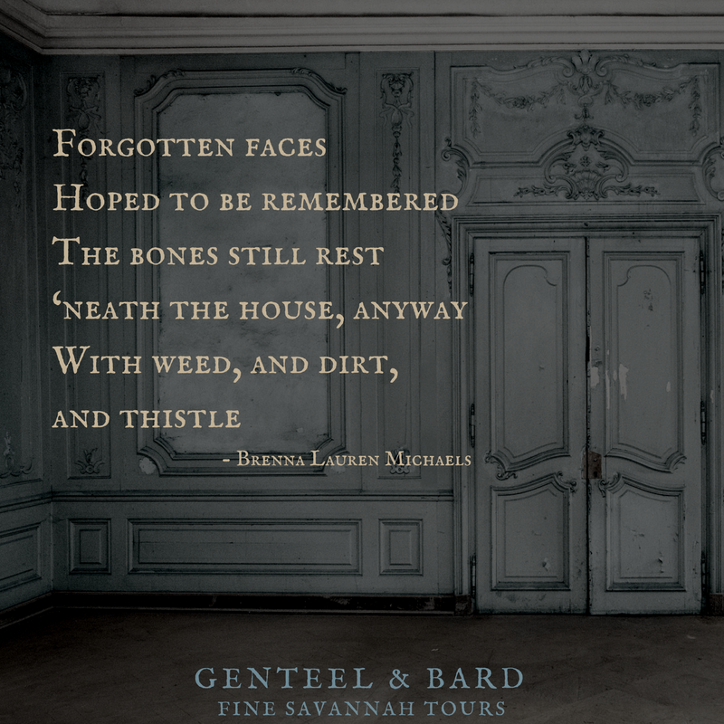 """Forgotten faces hoped, To be remembered, The bones still rest 'neath the house, anyway, With weed, and dirt, and thistle."" Brenna Lauren Michaels 