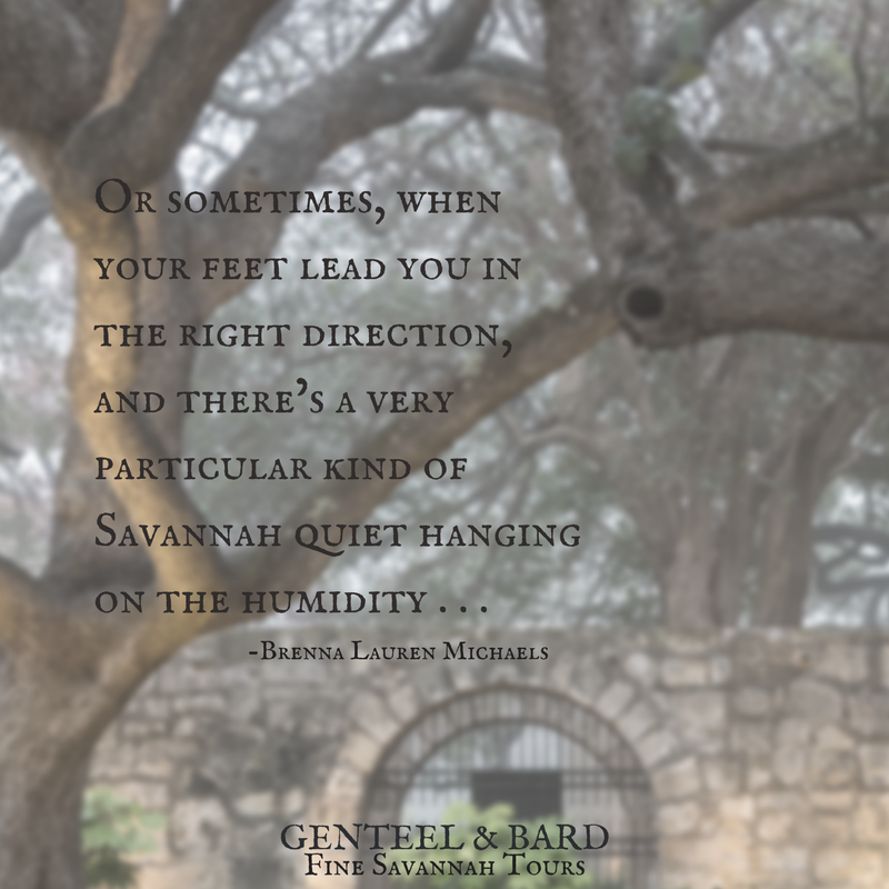 """Or sometimes, when your feet lead you in the right direction, and there's a very particular kind of Savannah quiet hanging on the humidity . . ."" Brenna Michaels 