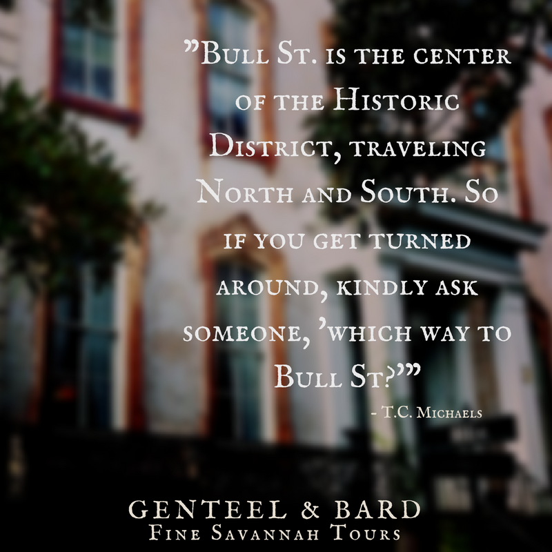 """""""Bull St. is the center of the Historic District, traveling North and South. So if you get turned around, kindly ask someone which way to Bull St."""" T.C. Michaels 