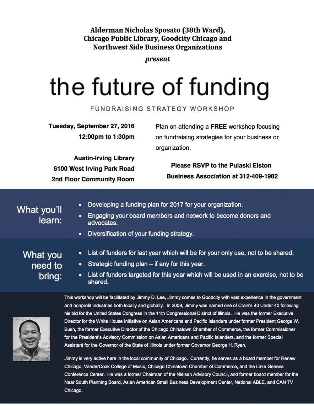 "Tuesday, 9/27/16, 12:00pm to 1:30pm – ""Future of Funding Workshop""      Austin-Irving Library, 6100 West Irving Park Road – 2nd Floor Community Room      Admission: FREE      This event is being hosted by the Alderman Nicholas Sposato (38th Ward), Chicago Public Library, Goodcity Chicago and Portage Park Chamber of Commerce, in collaboration with the Northcenter Chamber of Commerce, Northwest Connection Chamber of Commerce, Pulaski Elston Business Association and Six Corners Association. The featured speaker will be Jimmy D. Lee of Goodcity. This workshop is designed for small businesses and non-profits organizations looking for new strategies to generate revenue. There will also be a free business card raffle and a complimentary lunch will be provided. For more information, or to RSVP, please contact the PPCC office at  773-777-2020  or at beebuilding@aol.com."