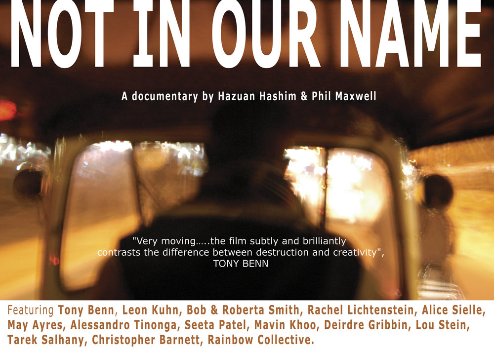 Film Screening: Not In Our Name 7 - 9pm, The Gallery.  Hosted by Dir. Hazuan Hashim & Phil Maxwel Featuring veteran anti war campaigner Tony Benn and peace campaigners from around the world, 'Not In Our Name' opens up a rich visual landscape to explore the folly of war. Six years in the making Directors Hazuan Hashim and Phil Maxwell wanted to take the anti-war message to a wider audience through an examination of the work of a diverse range of artists against the war. The film includes footage from around the world, including Iraq and the USA. The screening will be followed by a Q & A with the Directors chaired by Audrey White, a founder member of the Merseyside Anti-war movement.