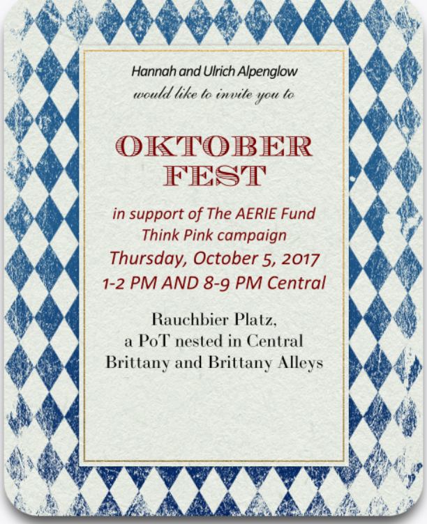 "Oktoberfest 2017 at Rauchbier Platz!  Games, dancing, huge prizes, beer, and supporting a great cause!  From 1-2 PM Central and again from 7-8 PM Central on Thursday, October 5, please join Hannah and Ulrich Alpenglow for traditional German beer, dancing and games at the Alpenglow Biergarten in the town of Rauchbier Platz.  This event is in support of The AERIE Fund Think Pink campaign.  For every attendee that comes to either Oktoberfest party, $20 will be donated to The AERIE Fund by Hannah Alpenglow, up to a maximum of $1,000.  So if 50 people or more simply show $1,000 will be donated!  There will also be several prize give aways/games during each event, with prizes of 50 COTOs during each game/drawing - hundreds of COTOs will be given away folks!  There is also a GRAND PRIZE DRAWING - every attendee can obtain one numbered ticket from Hannah Alpenglow when they arrive at either Oktoberfest party.  Shortly after 8 PM, after the evening Oktoberfest, Hannah will roll a random number in game - the grand prize winner will receive a TAX FREE FOUNDER PLACE ANYWHERE VILLAGE DEED.  A runner up will also win 50 COTOs.  You do not need to be present to win, you only need to attend either event and obtain a ticket from Hannah.  Please join us at the Alpenglow's favorite event and help support the Think Pink campaign!  Rauchbier Platz is a PoT nested in Central Brittany at the main entrance via the ""Snowy Mountain Biome"" wagon or via a wagon at the main entrance of Brittany Alleys.  Or just friend Hannah Alpenglow in game to teleport to the event."