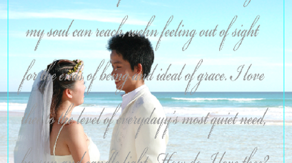 "step 1 - Create a page in Photoshop or a similar program to measure 8"" wide and 7"" tall. Bring in a 5"" x 7"" photo of the couple on a separate layer.  Enlarge the image to fit the space. Create a new layer and type in their favorite poem or song with a script font in a medium gray color. That layer will be in front of the couple. The ideal photo will provide image area on the sides of the couple which will be used to wrap around the frame."