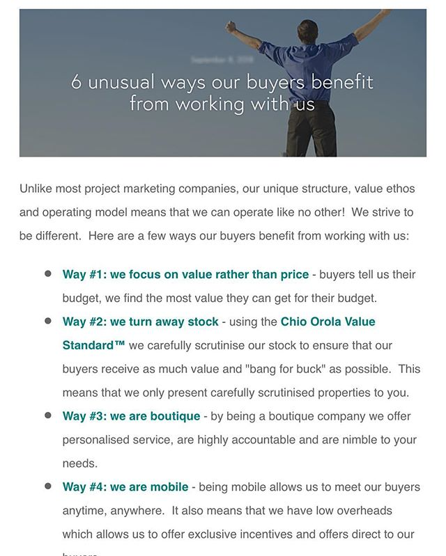 """Unlike most project marketing companies, our unique structure, value ethos and operating model means that we can operate like no other!  We strive to be different.  Here are a few ways our buyers benefit from working with us:  Way #1: we focus on value rather than price - buyers tell us their budget, we find the most value they can get for their budget.  Way #2: we turn away stock - using the Chio Orola Value Standard™ we carefully scrutinise our stock to ensure that our buyers receive as much value and """"bang for buck"""" as possible.  This means that we only present carefully scrutinised properties to you. Way #3: we are boutique - by being a boutique company we offer personalised service, are highly accountable and are nimble to your needs. Way #4: we are mobile - being mobile allows us to meet our buyers anytime, anywhere.  It also means that we have low overheads which allows us to offer exclusive incentives and offers direct to our buyers. Way #5: we prefer quality over volume - we do not seek to make as many sales as possible.  Rather we focus on the quality of our service through personalised and tailored interactions.  No sales quotas means that we are attentive to our buyers.  Way #6: we are down to earth - we truly understand our buyers and can empathise and support them throughout the buying process.  We talk our buyers language and are accessible at all times.  No pretentious sales people here.  We pride ourselves on being open communicators who are easy to get along with."""