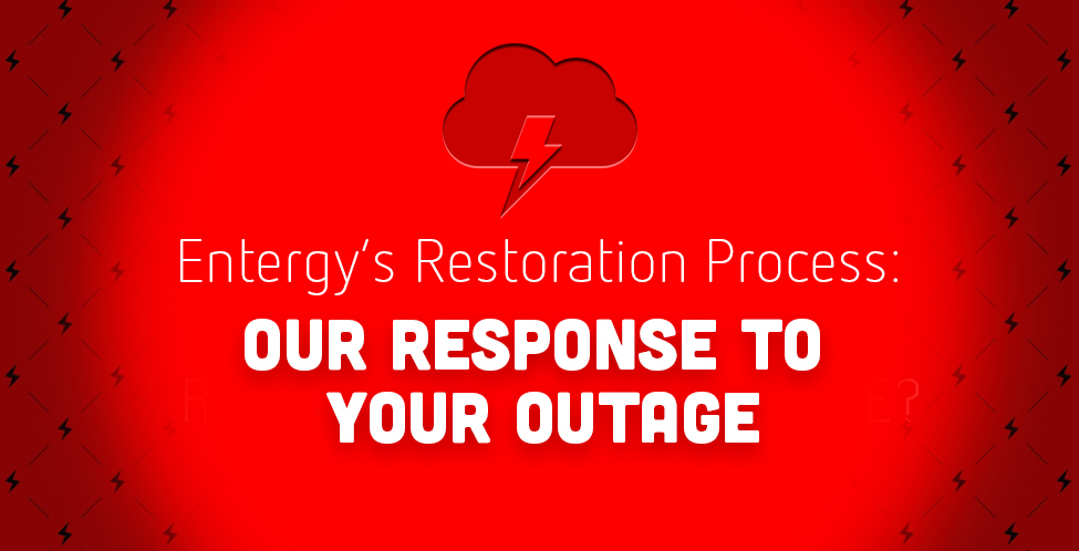 Entergy's Restoration Process: Our Response to Your Outage