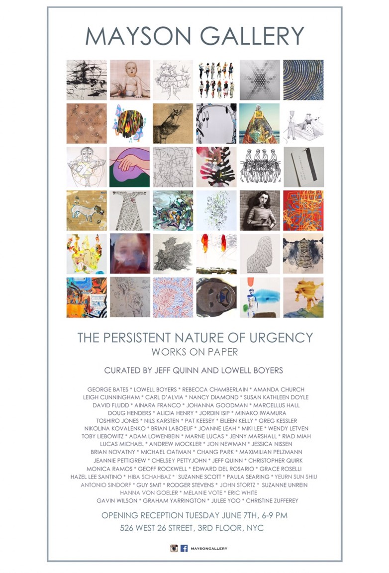 I'll have new work (if I finish it) (I'm going to finish it) in another Mayson Gallery pop-up show, The Persistent Nature of Urgency. The show opens June 7th, 6-9 pm. 526 West 26th St., 3rd Floor. I'm not sure how long it'll be open after that! The show also includes works on paper by George Bates, Lowell Boyers, Rebecca Chamberlain, Amanda Church, Leigh Cunningham, Carl D'Alvia, Nancy Diamond, Susan Kathleen Doyle, David Fludd, Ainara Franco,  Johanna Goodman, Marcellus Hall, Doug Henders, Alicia Henry, Jordin Isip, Minako Iwamura, Toshiro Jones, Nils Karsten, Pat Keesey, Eileen Kelly, Greg Kessler, Nikolina Kovalenko, Brian LaBoeuf, Joanne Leah, Miki Lee, Wendy Letven, Toby Liebowitz, Adam Lowenbein, Marne Lucas, Jenny Marshall, Riad Miah, Brian Novatny, Michael Oatman, Chang Park, Maximilian Pelzmann, Jeannie Pettigrew, Chelsey Pettyjohn, Jeff Quinn, Christopher Quirk, Monica Ramos, Geoff Rockwell, Edward del Rosario, Grace Roselli, Hazel Lee Santino, Hiba Schahbaz, Suzanne Scott, Paula Searing, Yeurn Sun Shiu, Antonio Sindorf, Guy Richards Smit, Rodger Stevens, John Stortz, Suzanne Unrein, Hanna von Goeler, Melanie Vote, Eric White, Gavin Wilson, Graham Yarrington, Julee Yoo, Christine Zufferey