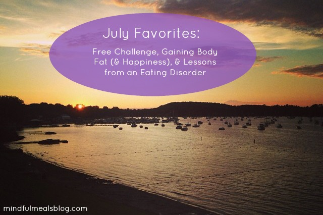July Favorites: Free Challenge, Gaining Body Fat (and happiness), & Lessons from an Eating Disorder