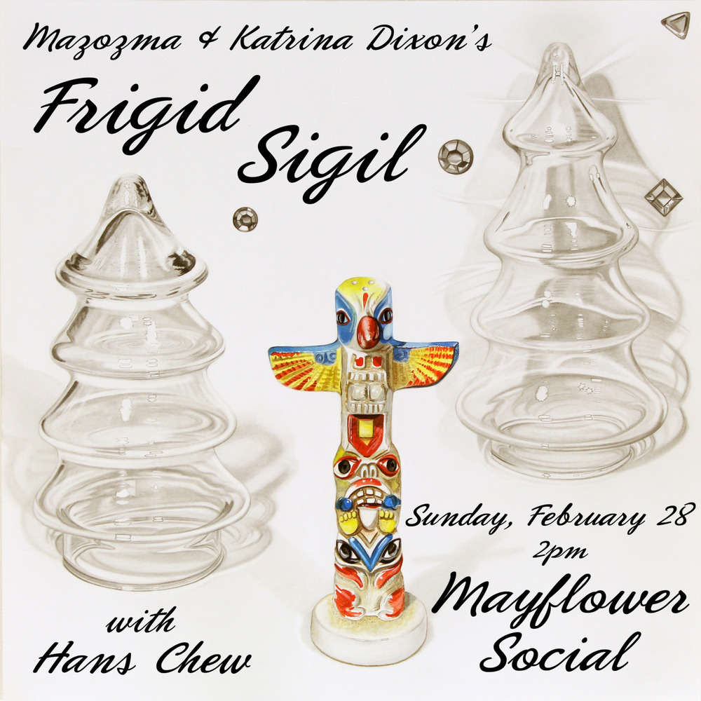 Mazozma & Katrina Dixon's FRIGID SIGIL with Hans Chew (solo performance) at Mayflower Social Sunday, February 28th 2pm