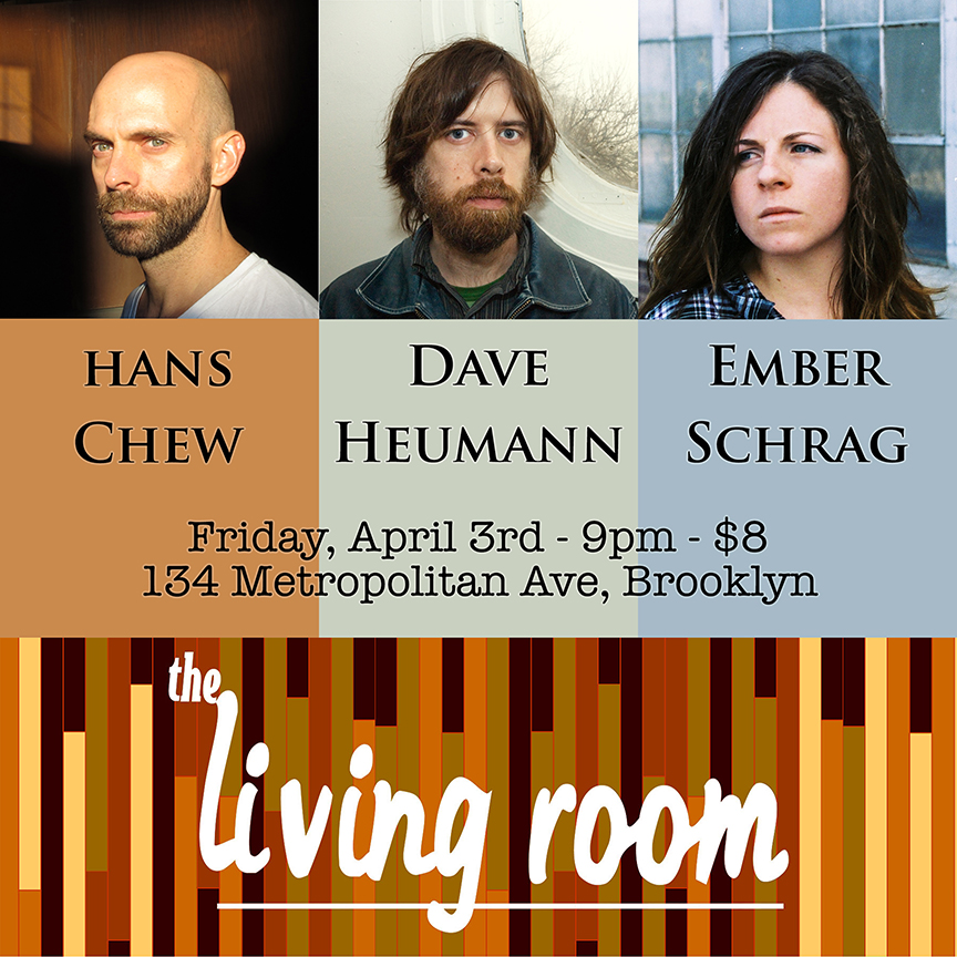 Friday, April 3rd, 2015 Hans Chew - 9pm Dave Heumann - 10pm Ember Schrag - 11pm  The Living Room 134 Metropolitan Avenue, Brooklyn  718.782.6600   tickets:  http://www.ticketweb.com/t3/sale/SaleEventDetail?dispatch=loadSelectionData&eventId=5746275