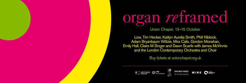 Organ Reframed  // 13th October for James McVinnie and London Contemporary Orchestra @Union Chapel  coming up very soon is the premier of my piece for Jamie and LCO 'Passing Through'  also writing for them Tim Hecker, Mira Calix, Gordon Monahan, Phil Niblock and Kaitlyn Aurelia Smith..  Link to buy tickets
