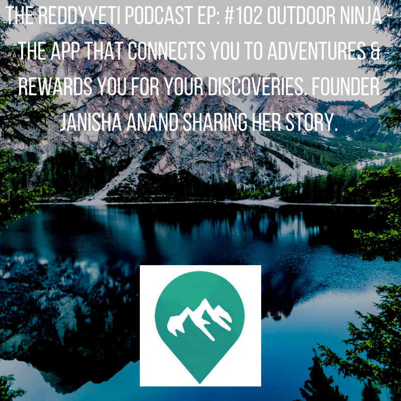 The ReddyYeti Podcast EP: #102 Outdoor Ninja - The App That Connects You To Adventures & Rewards You For Your Discoveries. Founder Janisha Anand Sharing Her Story.
