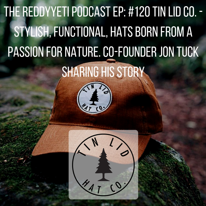 The ReddyYeti Podcast EP_ #120 Tin Lid Co. - Stylish, Functional, Hats Born From A Passion For Nature. Founder Jon Tuck Sharing His Story.png