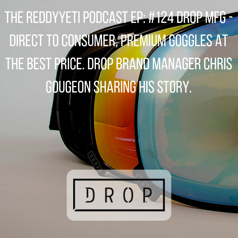 The ReddyYeti Podcast EP_ #124 Drop MFG - Direct To Consumer, Premium Goggles At The Best Price. Drop Brand Manager Chris Gougeon Sharing His Story..png