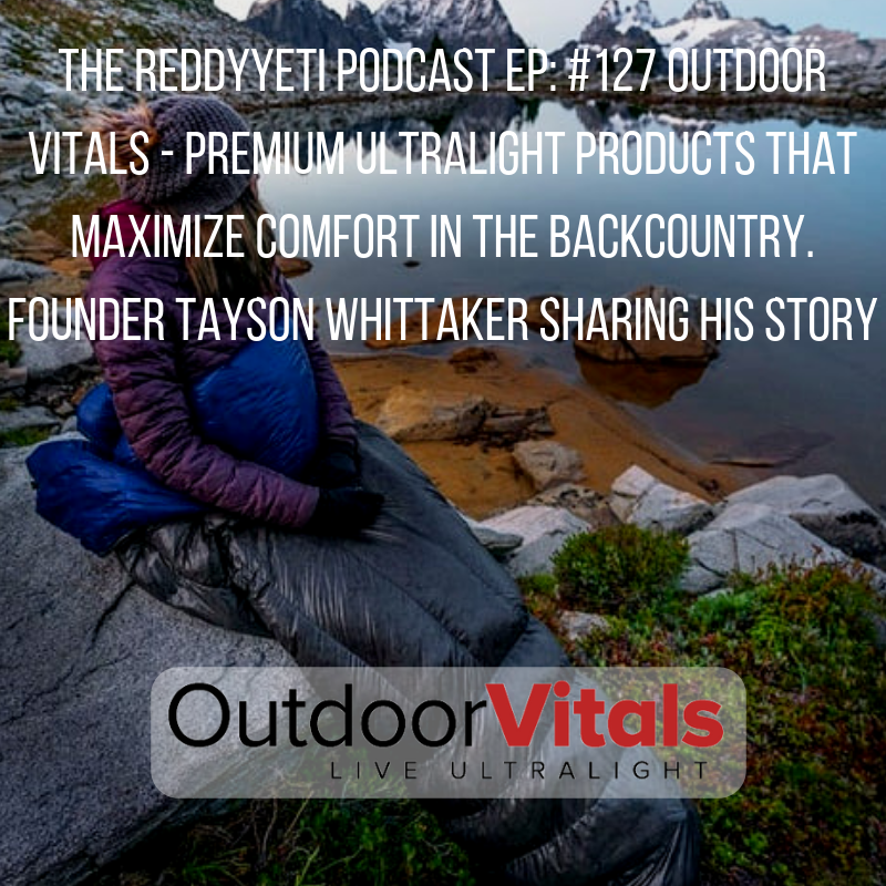 The ReddyYeti Podcast EP_ #127 Outdoor Vitals - Premium Ultralight Products That Maximize Comfort In The Backcountry. Founder Tayson Whittaker Sharing His Story.png