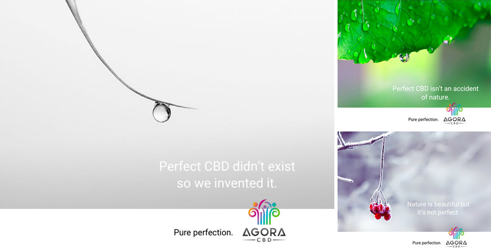"Agora CBD.  The makers of Agora CBD have used science to create perfect CBD. And then they cloned the results, ensuring consistent perfection every time. We discovered this fact during our brand workshop. Then we turned it into their brand strategy, ""Radically Effective"". Finally, we based our campaign, ""Nature made perfect"" on the brand strategy.  Headlines:  Perfect CBD didn't exist so we invented it. Perfect CBD isn't an accident of nature. Nature is beautiful but it's not perfect.  Strapline:  Pure perfection. Agora CBD"