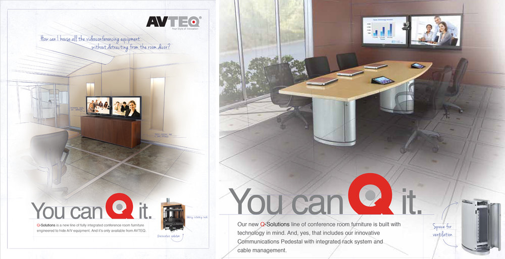"Avteq . For Avteq, makers of stylish, technology-ready office furniture, we developed the campaign theme ""Your style of innovation."" Then we named their new line of furniture ""The Q Solution."" And we launched their ad campaign with the consistent headline ""You can Q it,"" where we explained how the customizable features of the Q Solution enabled businesses to innovate their office space in the style of their choosing."