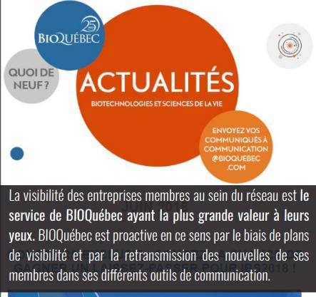Visibilité des membres - BIOQuébec est proactive en ce sens par le biais de plans de visibilité et par la retransmission des nouvelles de ses membres.