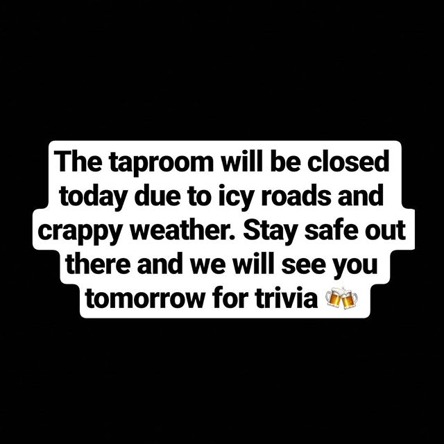 Taprrom is closed today, 1/16. Drive safe.