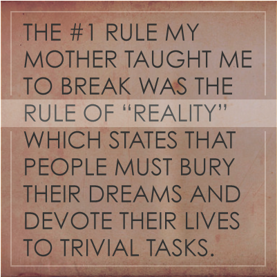 "The #1 rule my mother taught me to break was the Rule of ""Reality,"" which states that people must bury their dreams and devote their lives to trivial tasks."