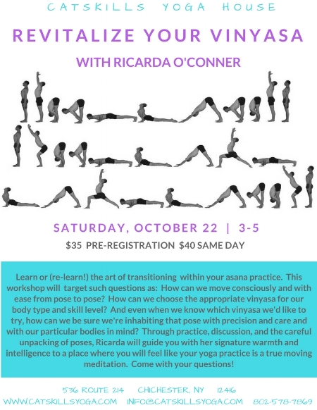 ABOUT RICARDA:  Ricarda O'Conner is an experienced yoga instructor and metaphysical healer whose practice is located in the Catskill Mountains. Her modalities include movement instruction, Sound Therapy, Matrix Energetics, Reiki, and Hypnosis. With over three decades of experience as a dancer and yoga instructor, Ricarda believes that yoga asana is a moving meditation and thereby offers instruction that allows students to embody themselves and their breath in a kinder, gentler manner.  In both her individual work (in her home studio) and her group classes, she provides an expanded, loving and safe environment where people can access their power to heal and transform every area of their lives.  For more, please see www.ricardaoconner.com.
