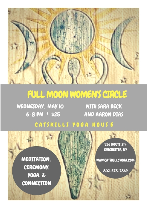 Join Catskills Yoga House director and teacher Sara Beck and CYH teacher and long time meditation instructor Aaron Dias for a beautiful gathering to honor the presence and energy of the full moon.  The evening will include time for silent meditation, ceremony for purification and release as well as seed planting and intention setting, strong asana as well as restorative shapes, and, finally, discussion and connection with other women.  All levels are welcome, though some yoga experience is encouraged.