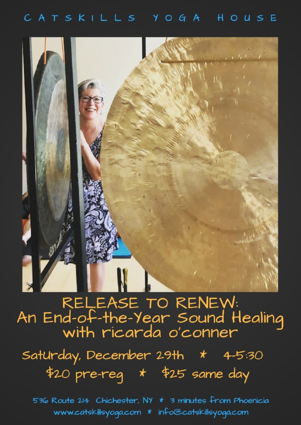 Release the past year (one of great intensity and upheaval) and invite in what is to come (expansion! space! joy!) with a deeply renewing bath of sound. Healer, teacher, and musician Ricarda O'Conner will guide you on a journey to reset and recalibrate your nervous system. A gong bath meditation restores the harmonic field of the body. The sound waves emanating from the gongs come in through your ears, but also move through your body, gently guiding you into deep relaxation. The gongs rebalance the body, mind and spirit, raising your vibration and returning you to your essential resonance.  For this event you will lie down on a yoga mat, close your eyes, and simply let the sound wash over you. Please bring a yoga mat and a pillow and/or a blanket and eye covering if you wish. The more comfortable your body can be, the more beneficial the experience. For more about Ricarda, please see  www.ricardaoconner.com.   Register by sending an inquiry to info@catskillsyoga.com or call 802-578-7869.