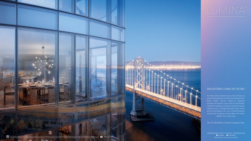 LUMINA   A brilliant take on premier living in San Francisco, as envisioned by Bernardo Fort-Brescia of Arquitectonica. Warm, modern interiors framed by expansive windows with majestic vistas of the City and the Bay. Intelligent indulgences include a bi-level club lounge, rooftop terrace, Jay Wright-designed fitness center, and a 70-foot lap pool.  One-, two-, and three-bedroom condominium residences rising at Main and Folsom. LUMINA: life in a new light.