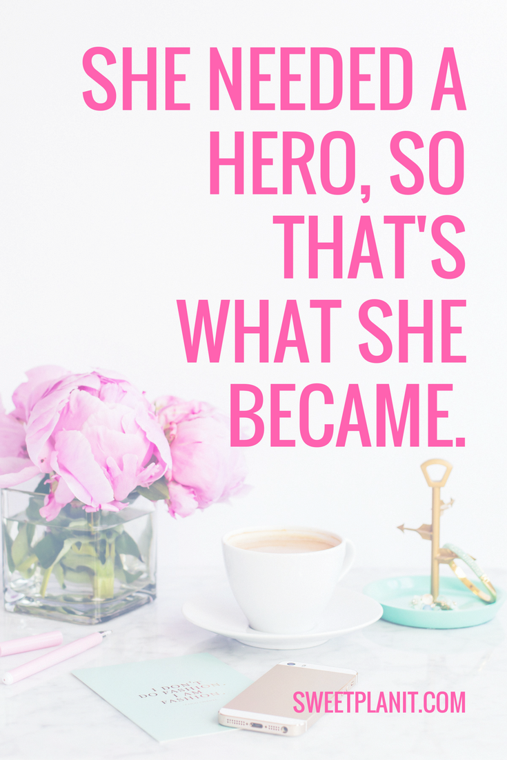 She needed a hero so that's what she became.
