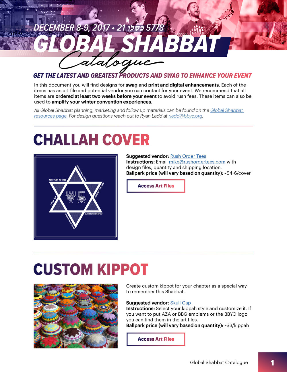 Global Shabbat Catalogue   Access designs for swag and print enhancements for Global Shabbat events including  banners, posters, event specific merchandise and Shabbat Judaica . Each item has an art file and potential vendor you can contact for your event. We recommend that all items are ordered at least two weeks before your event to avoid rush fees. These items can also be used to amplify your winter convention experiences.    Art work can be customized and adapted to suit items not in the guide.