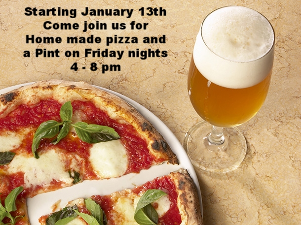 COME JOIN US FOR PIZZA AND A PINT ON FRIDAY NIGHTS STARTING JANUARY 13TH THE PIZZA IS HOME MADE AND SO IS THE BEER WE MAKE OUR BEER ON PREMISES