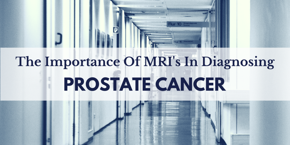 The Importance Of MRI's In Diagnosing Prostate Cancer