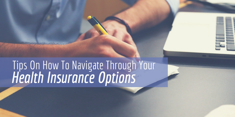 Tips On How To Navigate Through Your Health Insurance Options