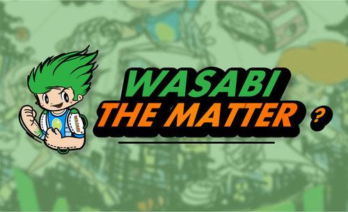 WASABI THE MATTER?