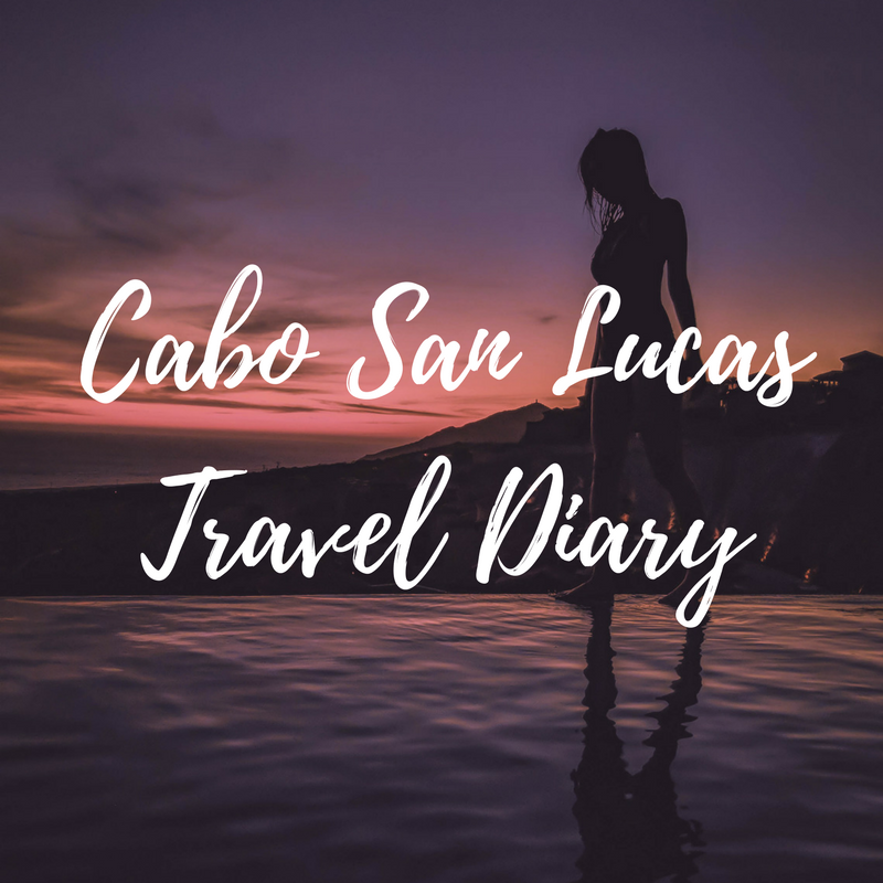CABO SAN LUCAS TRAVEL DIARY - Read More