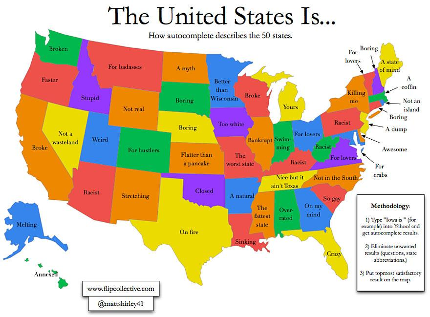 "With the recent success of ""crowdsourcing"" for everything from ideas, to products, to scientific data, it would be difficult to deny there must be some horrifying truth to the information in this map. Populated by searching ""State name is…"" in Yahoo and allowing the ""topmost satisfactory result"" to represent each state, this map illustrates exactly what the internet seems to think about the states, and the US as a whole. ( via )"