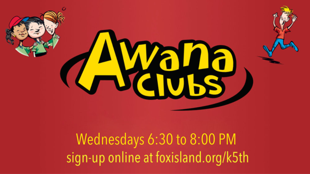 AWANA - Wednesdays starting September 26th,6:30–8 PMKids age 4 through 6th grade, you won't want to miss this weekly night of games, activities, and learning more about Jesus and his deep love for you. Register here or contact Susan Bouterse for more info: susan@foxisland.org.