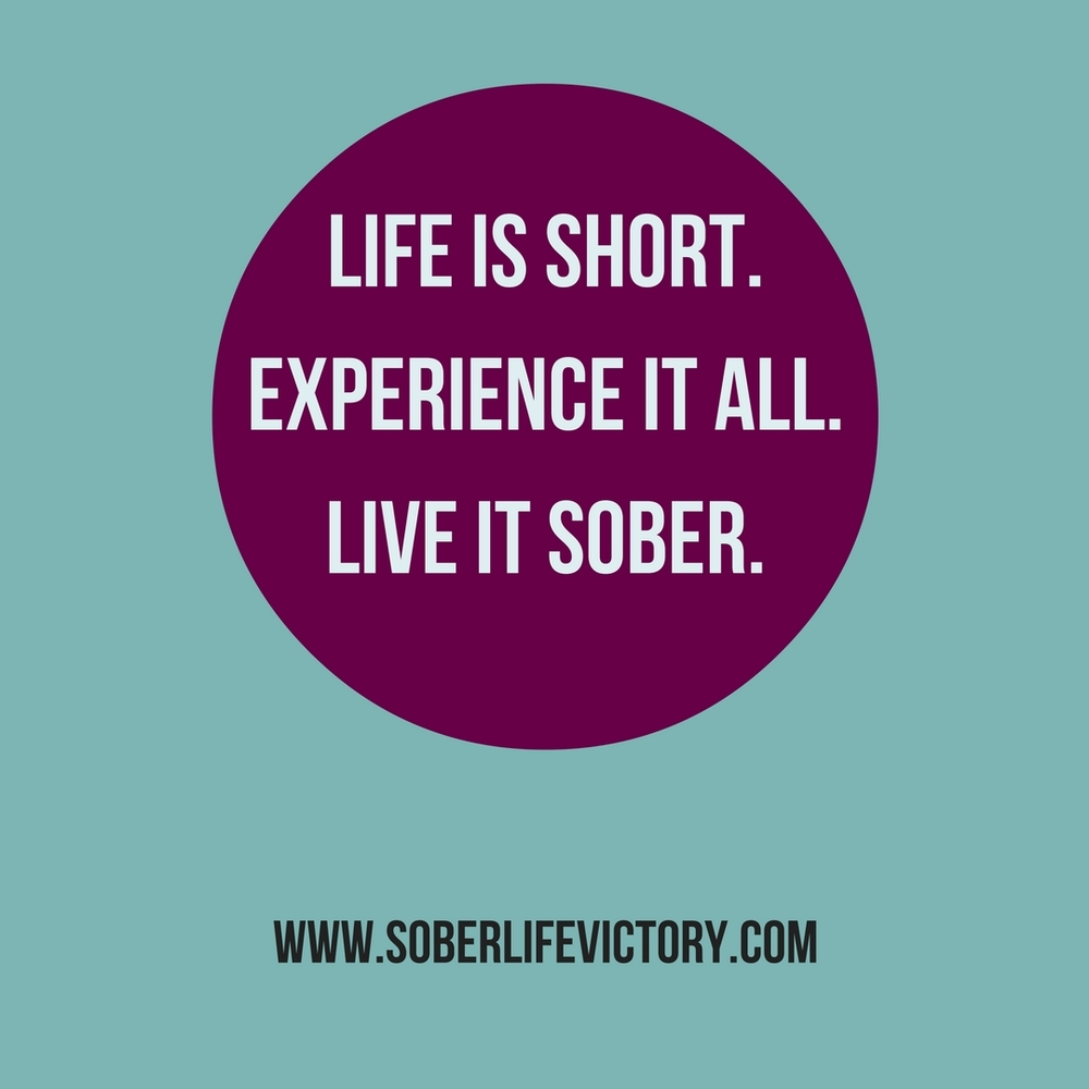 Life is short. Experience it all. Live it sober.