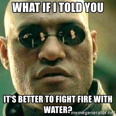 what-if-i-told-you-its-better-to-fight-fire-with-water.jpg