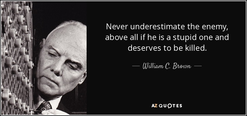 quote-never-underestimate-the-enemy-above-all-if-he-is-a-stupid-one-and-deserves-to-be-killed-william-c-brown-99-85-40.jpg