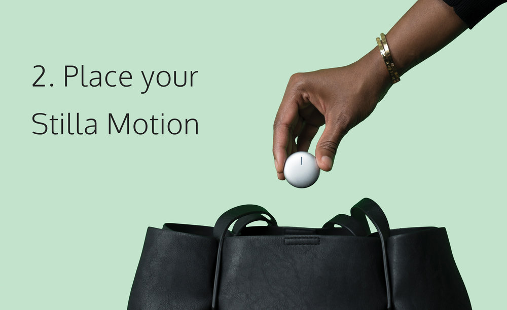 PLACE STILLA    Drop your Stilla Motion inside your backpack or place it on top of a purse, or anything else that you want to protect.