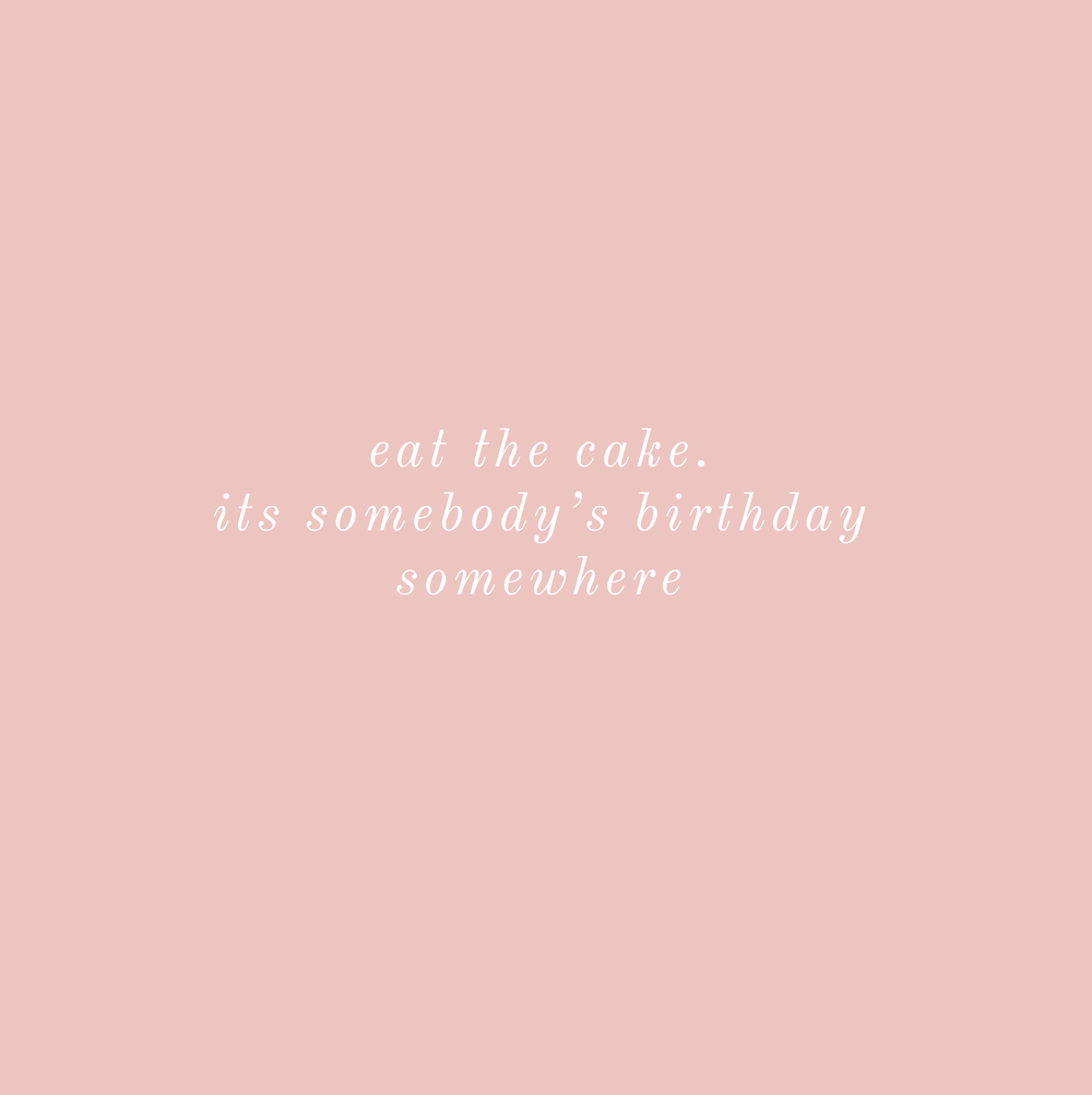 eat the cake, it's somebody's birthday somewhere