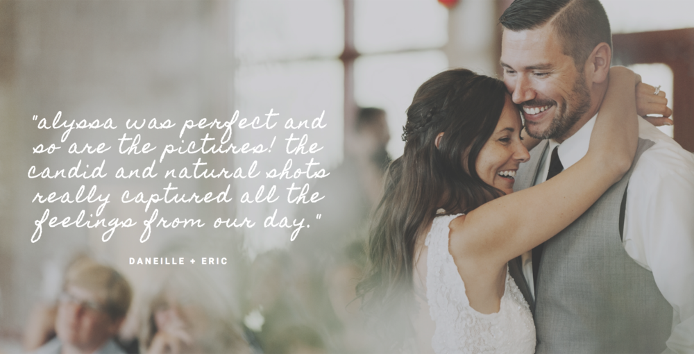 "Alyssa was perfect and so are the pictures! The candid and natural shots really captured all the feelings from our day. "" — Danielle + Eric"