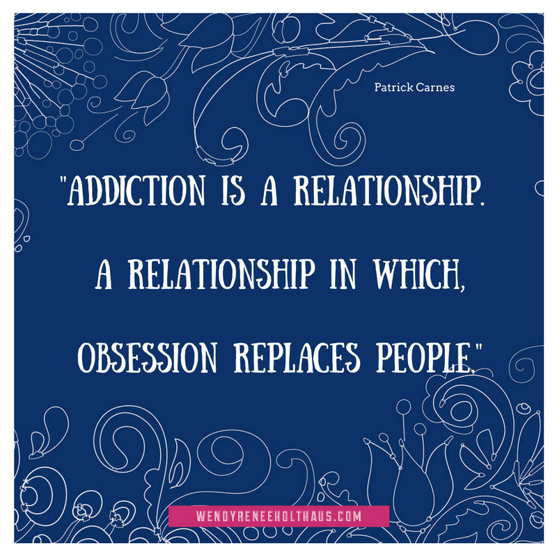 9.12.16 quote- Addiction is a relationship -A relationship in which,obsession replaces people..png