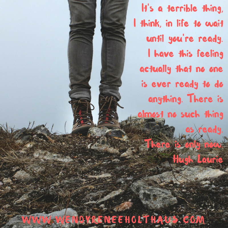 10-14-16 quote It's a terrible thing, I think, in life to wait until you're ready. I have this feeling actually that no one is ever ready to do anything. There is almost no such thing as ready. There is only now. Hu (1).png