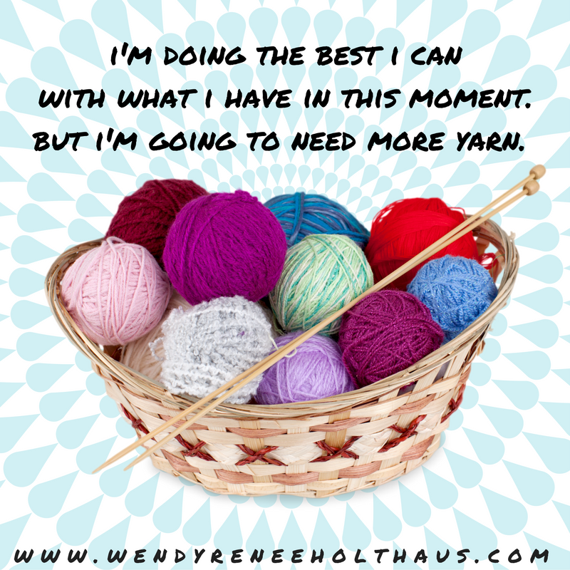 12_19_16 quote i'm doing the best i canwith what i have at this moment. but i'm going to need more yarn.-2.png