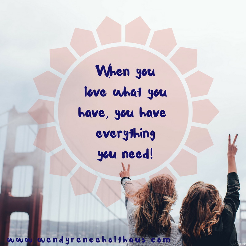 12_27_16 quote When you love what you have, you have everythingyou need!.png