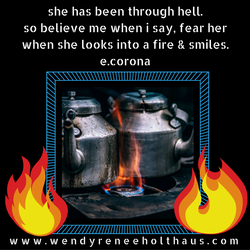 1.13.17 quote she has been through hell. so believe me when i say, fear her when she looks into a fire & smiles. e.corona.png