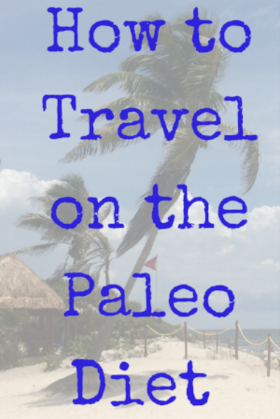 How to Travel on the Paleo Diet (Gluten free diet, travel tips, healthy living)