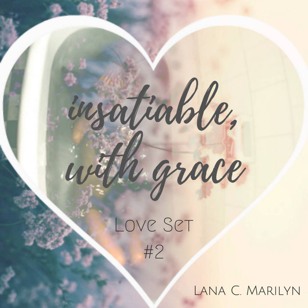 insatiable, with grace  -